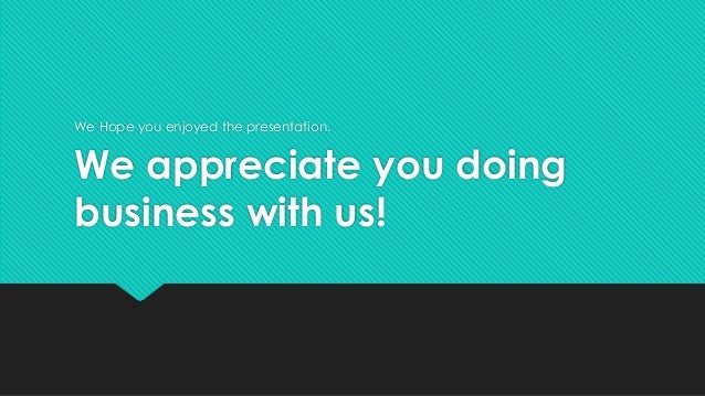 We appreciate you doing business with us! We Hope you enjoyed the presentation.