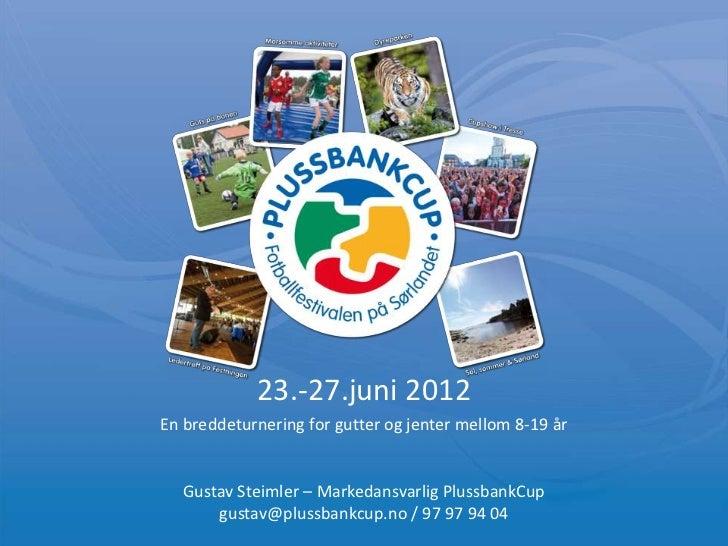23.-27.juni 2012En breddeturnering for gutter og jenter mellom 8-19 år  Gustav Steimler – Markedansvarlig PlussbankCup    ...