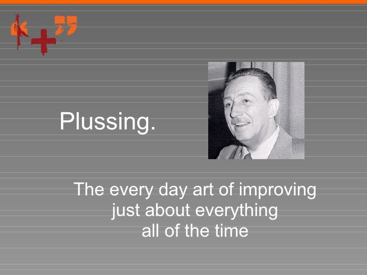 Plussing. The every day art of improving just about everything all of the time