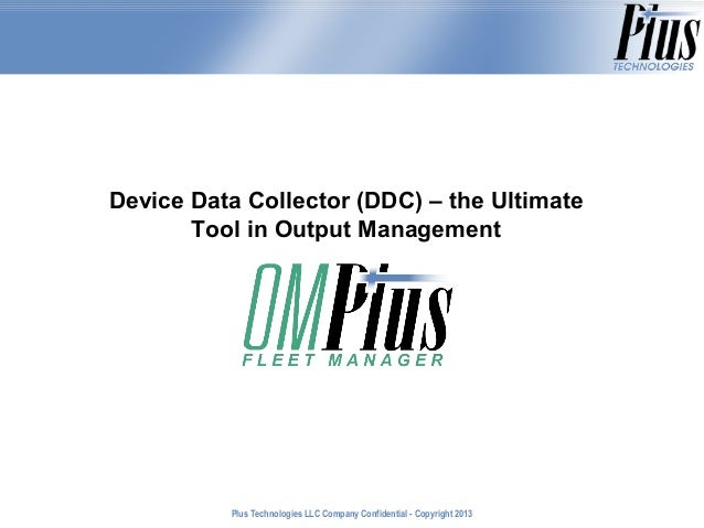 Device Data Collector (DDC) – the Ultimate Tool in Output Management  Plus Technologies LLC Company Confidential - Copyrig...