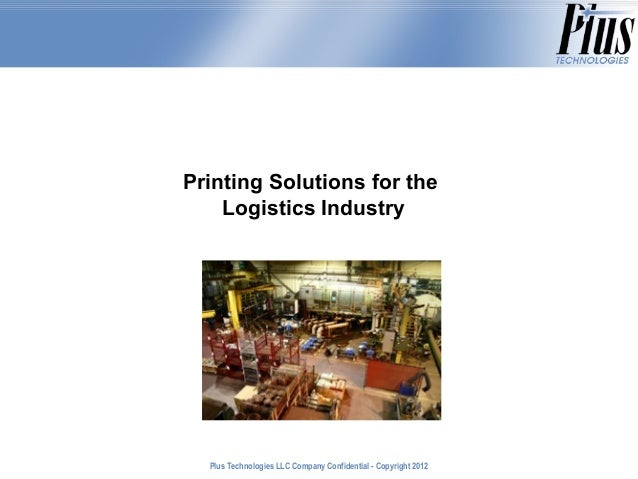 Printing Solutions for the    Logistics Industry  Plus Technologies LLC Company Confidential - Copyright 2011             ...