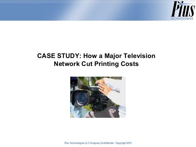 CASE STUDY: How a Major Television    Network Cut Printing Costs       Plus Technologies LLC Company Confidential - Copyri...