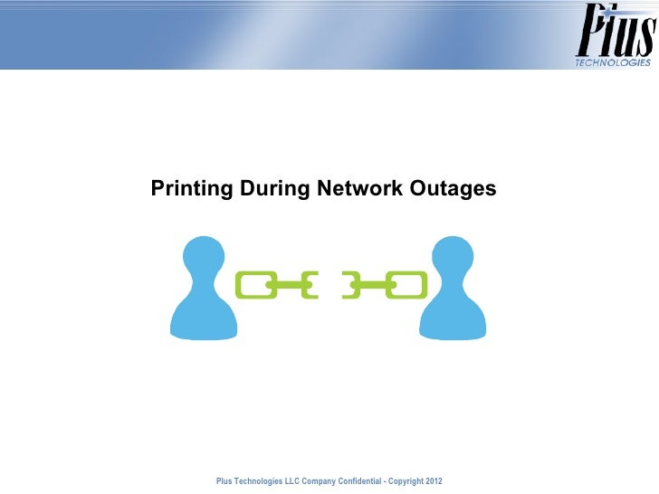 Printing During Network Outages     Plus Technologies LLC Company Confidential - Copyright 2011                           ...