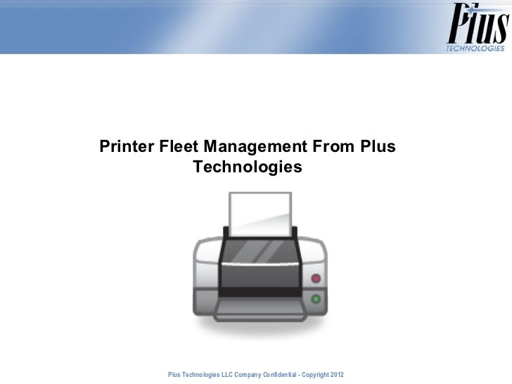 Printer Fleet Management From Plus            Technologies       Plus Technologies LLC Company Confidential - Copyright 20...