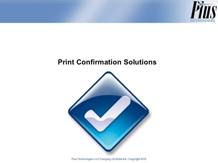 Print Confirmation Solutions   Plus Technologies LLC Company Confidential - Copyright 2011                                ...