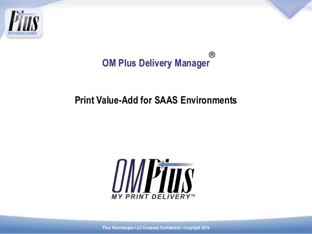 Plus Technologies LLC Company Confidential - Copyright 2014 OM Plus Delivery Manager Print Value-Add for SAAS Environments