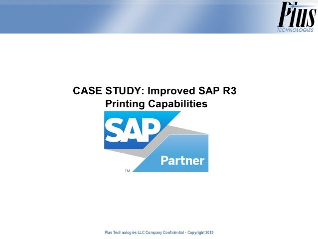 CASE STUDY: Improved SAP R3 Printing Capabilities  Plus Technologies LLC Company Confidential - Copyright 2011 2013