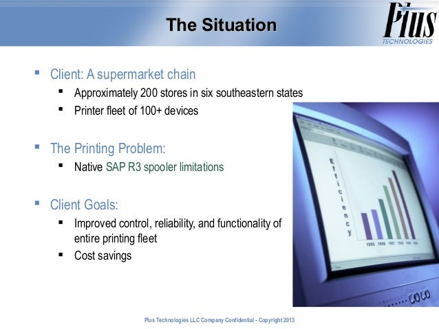 The Situation  Client: A supermarket chain  Approximately 200 stores in six southeastern states  Printer fleet of 100+ ...