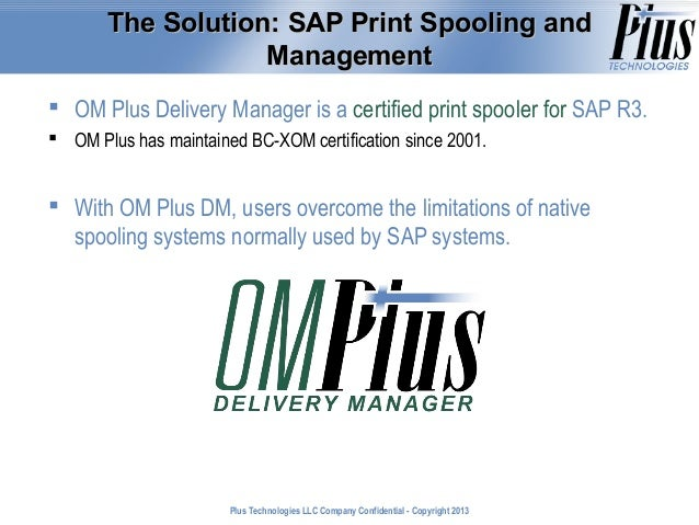 The Solution: SAP Print Spooling and Management  OM Plus Delivery Manager is a certified print spooler for SAP R3.  OM P...