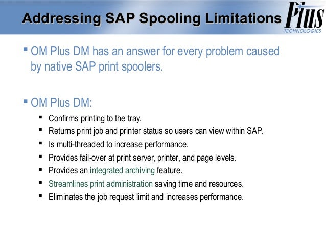 Addressing SAP Spooling Limitations  OM Plus DM has an answer for every problem caused by native SAP print spoolers.  OM...