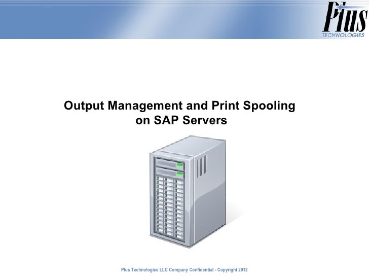 Output Management and Print Spooling          on SAP Servers        Plus Technologies LLC Company Confidential - Copyright...