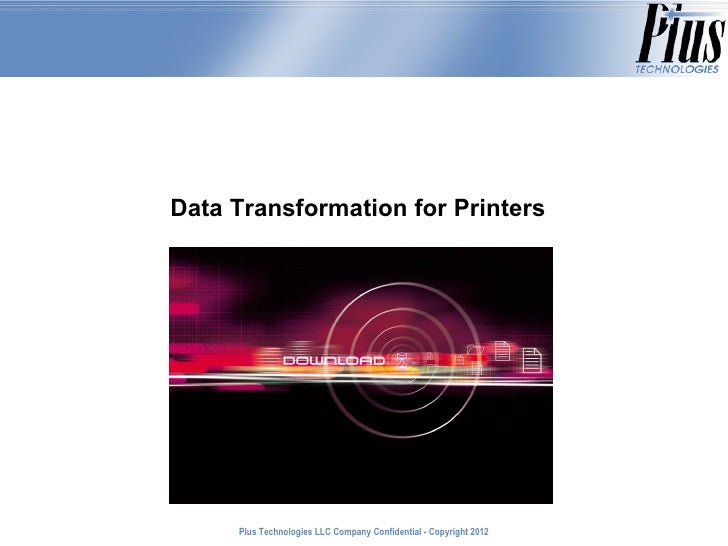 Data Transformation for Printers     Plus Technologies LLC Company Confidential - Copyright 2011                          ...