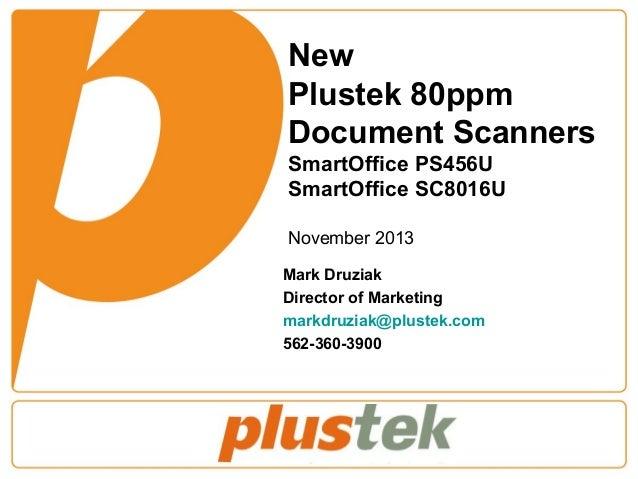 New Plustek 80ppm Document Scanners SmartOffice PS456U SmartOffice SC8016U November 2013 Mark Druziak Director of Marketin...