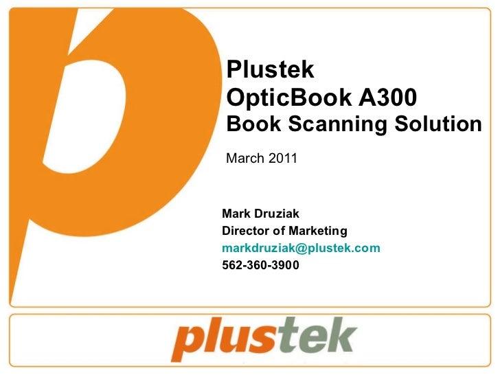 Plustek  OpticBook A300 Book Scanning Solution March 2011 Mark Druziak Director of Marketing [email_address] 562-360-3900