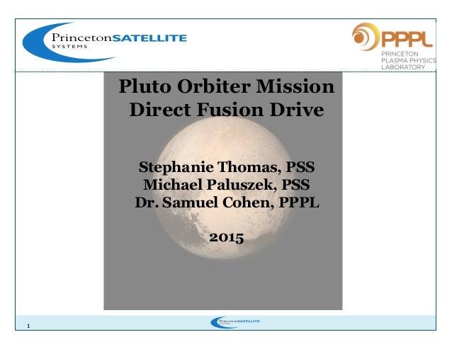 1 Pluto Orbiter Mission Direct Fusion Drive Stephanie Thomas, PSS Michael Paluszek, PSS Dr. Samuel Cohen, PPPL 2015