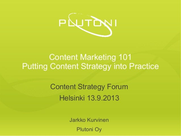 Content Marketing 101 Putting Content Strategy into Practice Content Strategy Forum Helsinki 13.9.2013 Jarkko Kurvinen Plu...