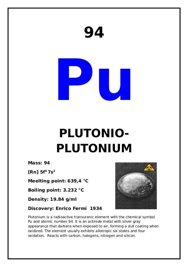 94PuPLUTONIO-PLUTONIUMMass: 94[Rn] 5f67s2Meelting point: 639,4 °CBoiling point: 3.232 °CDensity: 19.84 g/mlDiscovery: Enri...