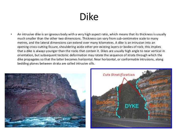 Dike•   An intrusive dike is an igneous body with a very high aspect ratio, which means that its thickness is usually    m...