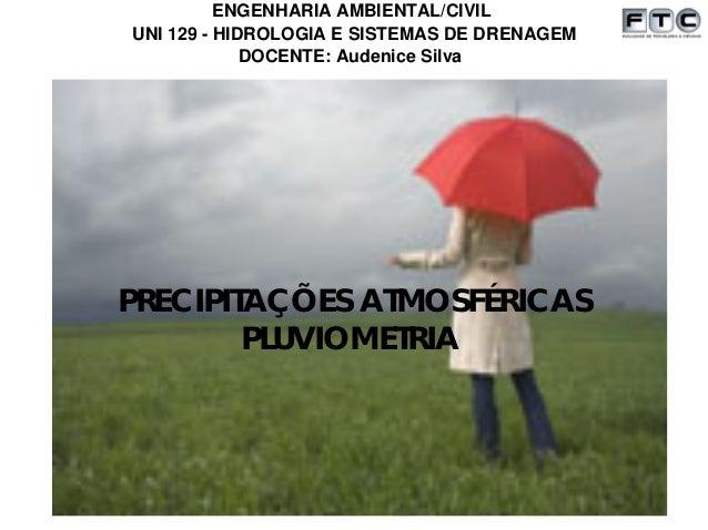 UNI 129 - HIDROLOGIA E SISTEMAS DE DRENAGEM ENGENHARIA AMBIENTAL/CIVIL DOCENTE: Audenice Silva PRECIPITAÇÕES ATMOSFÉRICAS ...