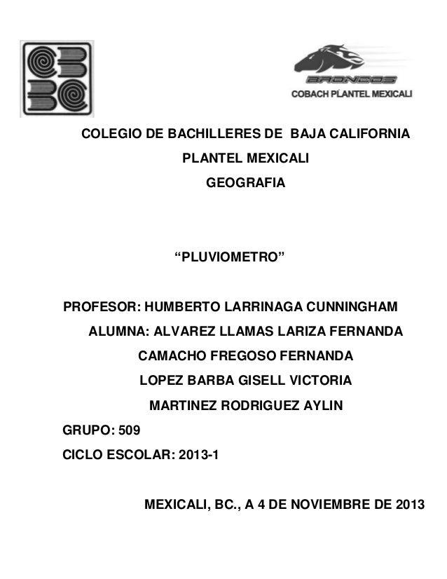 "COLEGIO DE BACHILLERES DE BAJA CALIFORNIA PLANTEL MEXICALI GEOGRAFIA  ""PLUVIOMETRO""  PROFESOR: HUMBERTO LARRINAGA CUNNINGH..."