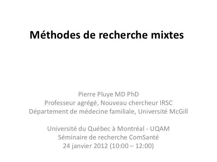 Méthodes de recherche mixtes               Pierre Pluye MD PhD    Professeur agrégé, Nouveau chercheur IRSCDépartement de ...