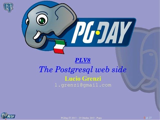 PLV8  ThePostgresqlwebside Lucio Grenzi l.grenzi@gmail.com  PGDay.IT 2013 – 25 Ottobre 2013 - Prato  1 di 27