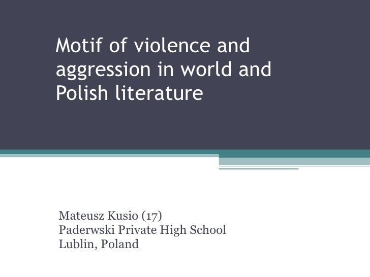 Motif of violence  and  aggression   in   world  and  Polish   literature Mateusz Kusio (17) Paderwski Private High School...