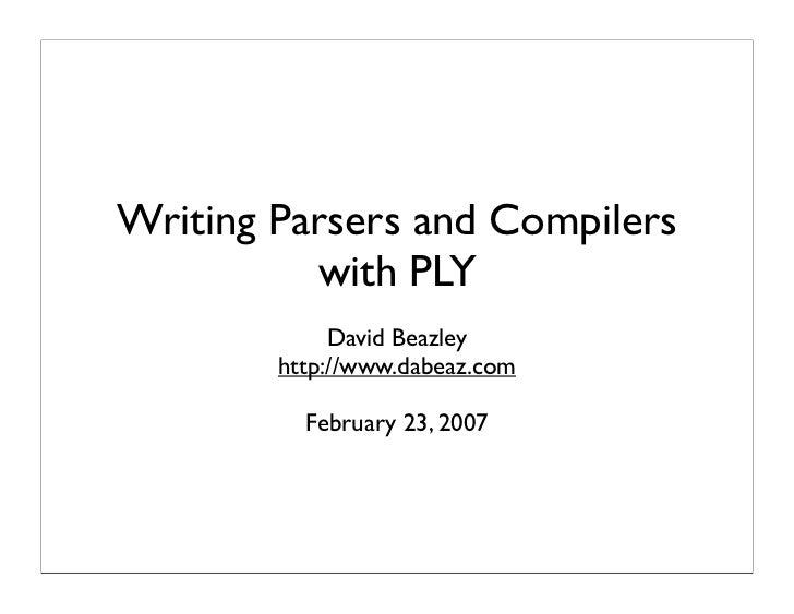 Writing Parsers and Compilers           with PLY              David Beazley         http://www.dabeaz.com            Febru...