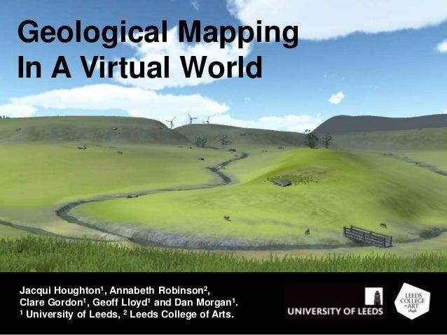 Geological Mapping In A Virtual World Jacqui Houghton1, Annabeth Robinson2, Clare Gordon1, Geoff Lloyd1 and Dan Morgan1. 1...