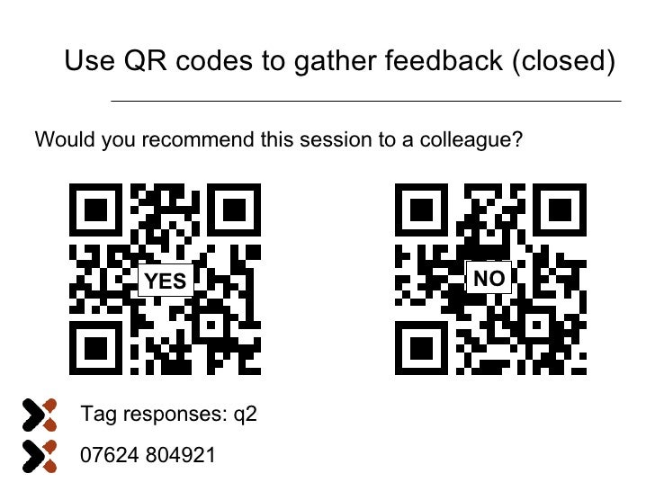 Use QR codes to gather feedback (closed) Would you recommend this session to a colleague? YES Tag responses: q2 07624 8049...