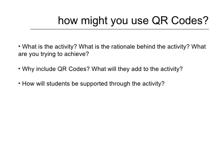how might you use QR Codes? <ul><li>What is the activity? What is the rationale behind the activity? What are you trying t...