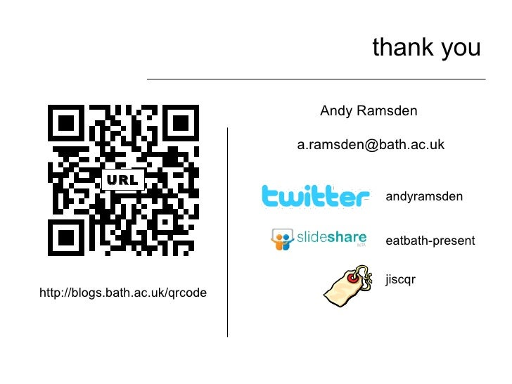 thank you Andy Ramsden  [email_address] eatbath-present andyramsden URL http://blogs.bath.ac.uk/qrcode jiscqr