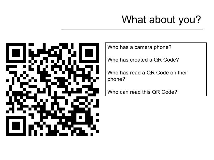 What about you? Who has a camera phone? Who has created a QR Code? Who has read a QR Code on their phone? Who can read thi...
