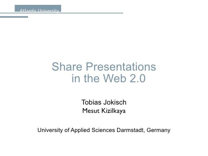 Share Presentations in the Web 2.0 Tobias Jokisch Mesut Kizilkaya University of Applied Sciences Darmstadt, Germany