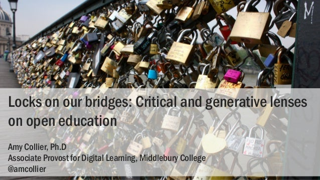 Locks on our bridges: Critical and generative lenses on open education Amy Collier, Ph.D Associate Provost for Digital Lea...