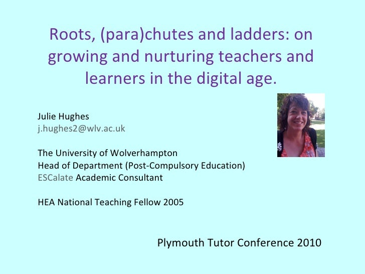 Roots, (para)chutes and ladders: on growing and nurturing teachers and learners in the digital age. Julie Hughes [email_ad...