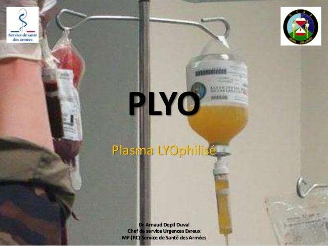 PLYO Plasma LYOphilisé Dr Arnaud Depil Duval Chef de service Urgences Evreux MP (RC) Service de Santé des Armées