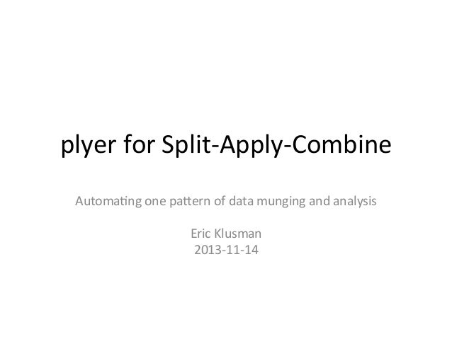 plyer	   for	   Split-­‐Apply-­‐Combine	   	    Automa4ng	   one	   pa6ern	   of	   data	   munging	   and	   analysis	   ...