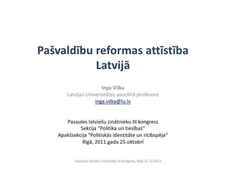 Pašvaldību reformas attīstība           Latvijā                       Inga Vilka       Latvijas Universitātes asociētā pro...