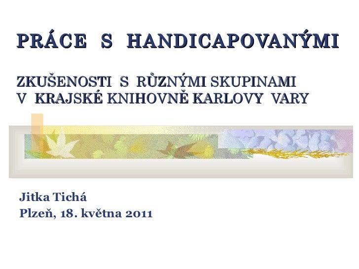 PRÁCE  S  HANDICAPOVANÝMI ZKUŠENOSTI  S  RŮZNÝMI SKUPINAMI V  KRAJSKÉ KNIHOVNĚ KARLOVY  VARY Jitka Tichá Plzeň, 18. května...