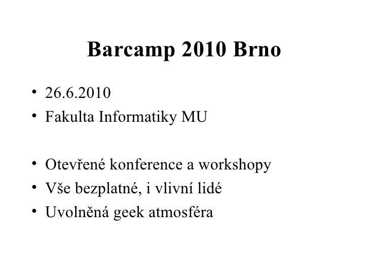 Barcamp 2010 Brno <ul><li>26.6.2010 </li></ul><ul><li>Fakulta Informatiky MU </li></ul><ul><li>Otevřené konference a works...