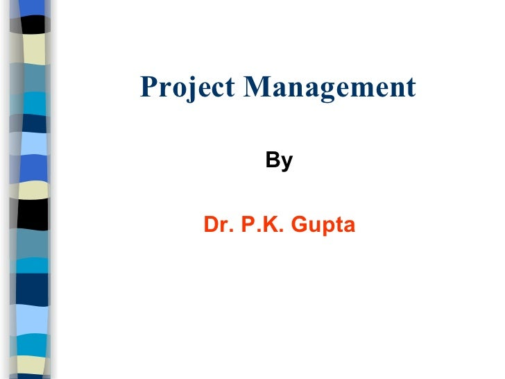 Project Management <ul><li>By </li></ul><ul><li>Dr. P.K. Gupta </li></ul>