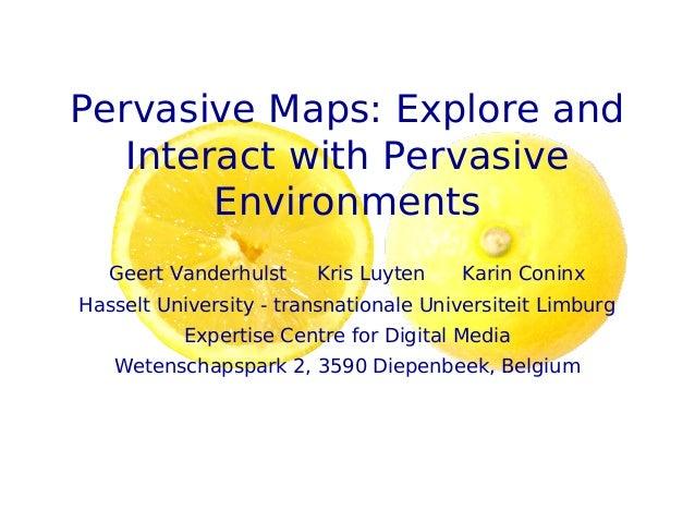 Pervasive Maps: Explore and Interact with Pervasive Environments Geert Vanderhulst Kris Luyten Karin Coninx Hasselt Univer...