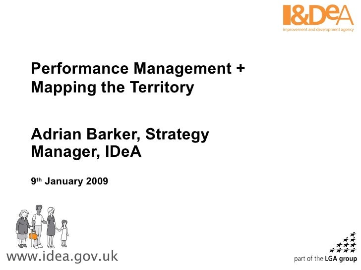 Performance Management + Mapping the Territory Adrian Barker, Strategy Manager, IDeA 9 th  January 2009