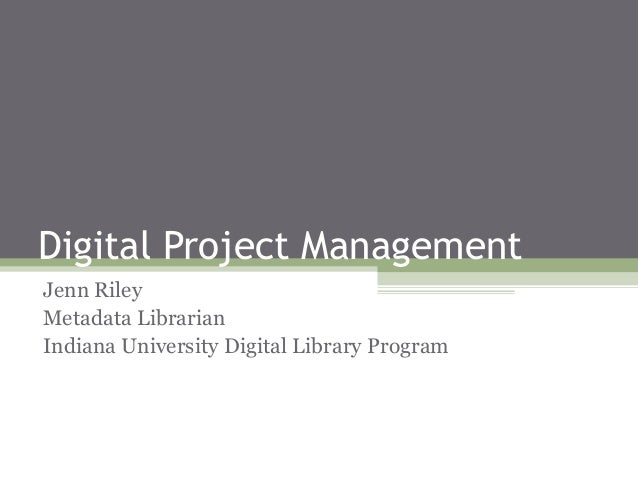 Digital Project Management Jenn Riley Metadata Librarian Indiana University Digital Library Program