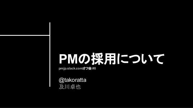 PMの採用についてpmjp.slack.comオフ会 #8 @takoratta 及川卓也