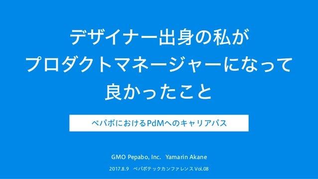 デザイナー出身の私が プロダクトマネージャーになって 良かったこと 2017.8.9 ペパボテックカンファレンス Vol.08 GMO Pepabo, Inc. Yamarin Akane ペパボにおけるPdMへのキャリアパス