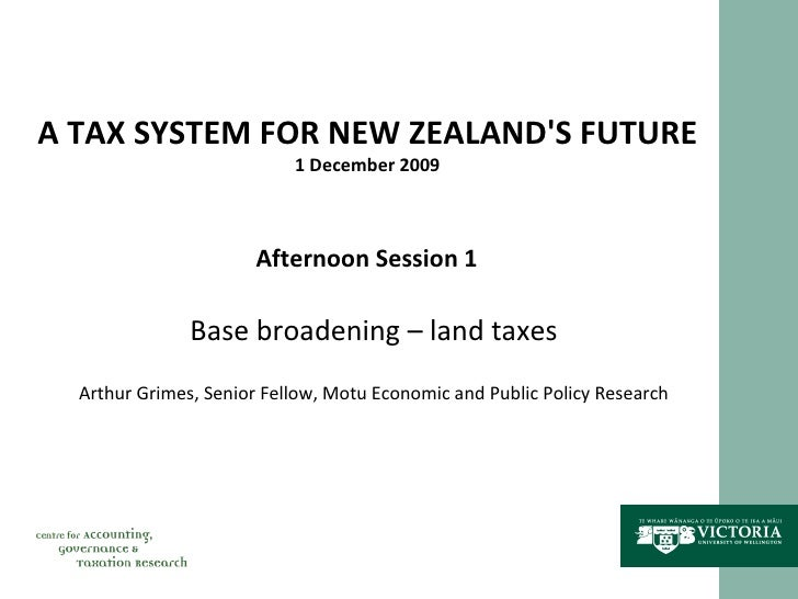 A TAX SYSTEM FOR NEW ZEALAND'S FUTURE 1 December 2009 Afternoon Session 1 Base broadening – land taxes Arthur Grimes, Seni...