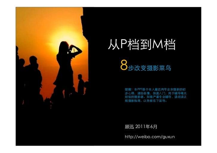从P档到M档 8步改变摄影菜鸟 提醒:本PPT基于本人最近两年业余摄影的初 步心得,通俗易懂,快速入门,用于辅导毫无 经验的摄影者。如需严谨专业辅导,请阅读正 规摄影指南,以免被在下误导。 顾迅 2011年6月 http://weibo.com...