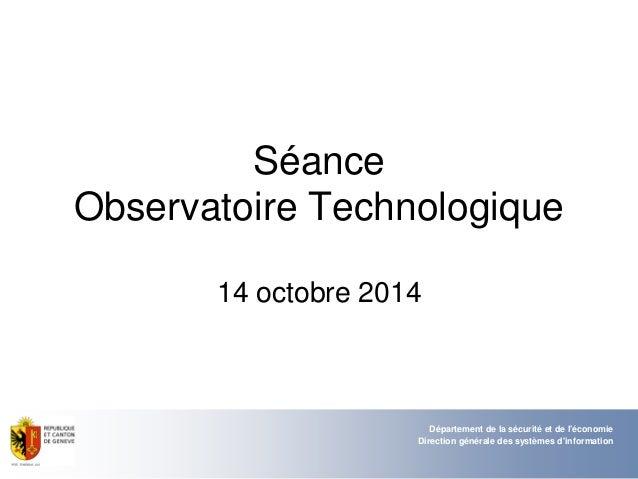 Séance Observatoire Technologique 14 octobre 2014 Département de la sécurité et de l'économie Direction générale des systè...